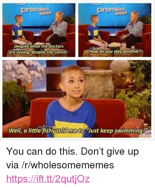 """Cancer, Swimming, and How: premiere  premiere  Despite what the doctors  are saying despite the cancer  How do you stay positive?  Well, a little fishy told me to Just keep swimming <p>You can do this. Don't give up via /r/wholesomememes <a href=""""https://ift.tt/2qutjOz"""">https://ift.tt/2qutjOz</a></p>"""