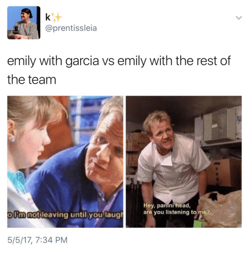 are you listening: @prentissleia  emily with garcia vs emily with the rest of  the teanm  notileaving until youlaual  Hey, panini head,  are you listening to me?  olimnot leaving until vou laug  5/5/17, 7:34 PM