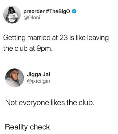 reality check: preorder #TheBigo  @Oloi  Getting married at 23 is like leaving  the club at 9pm  Jigga Jai  @jxicilgin  Not everyone likes the club. Reality check