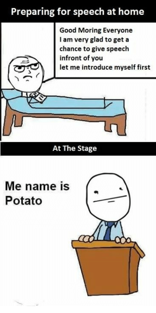 potatos: Preparing for speech at home  Good Moring Everyone  I am very glad to get a  chance to give speech  infront of you  let me introduce myself first  At The Stage  Me name is ['  Potato