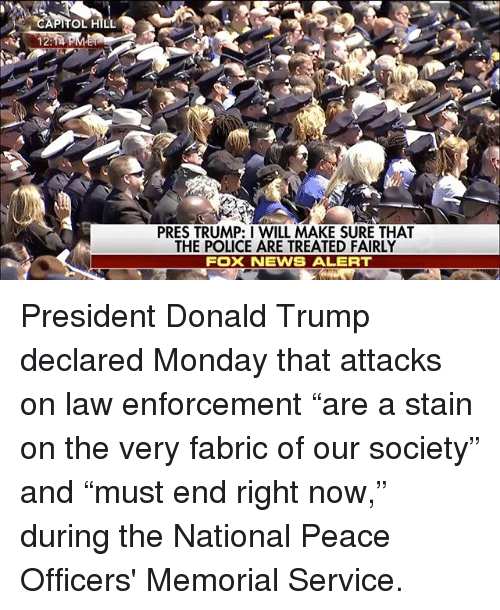 """Staine: PRES TRUMP: I WILL MAKE SURE THAT  THE POLICE ARE TREATED FAIRLY  FOX NEWS ALERT President Donald Trump declared Monday that attacks on law enforcement """"are a stain on the very fabric of our society"""" and """"must end right now,"""" during the National Peace Officers' Memorial Service."""