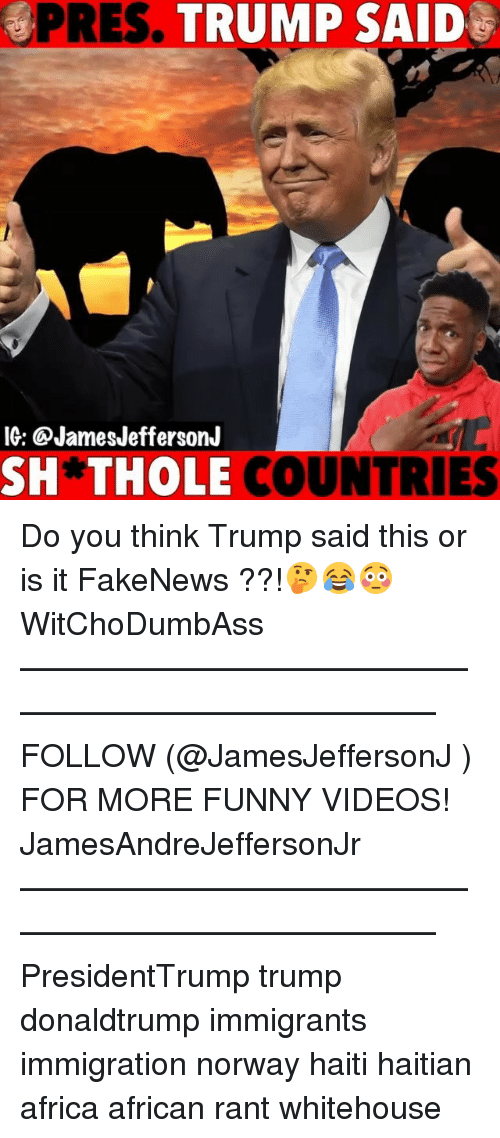 haitian: PRES. TRUMP SAID  IG: @JamesJeffersonJ  SH*THOLE  COUNTRIES Do you think Trump said this or is it FakeNews ??!🤔😂😳 WitChoDumbAss ——————————————————————————— FOLLOW (@JamesJeffersonJ ) FOR MORE FUNNY VIDEOS! JamesAndreJeffersonJr ——————————————————————————— PresidentTrump trump donaldtrump immigrants immigration norway haiti haitian africa african rant whitehouse
