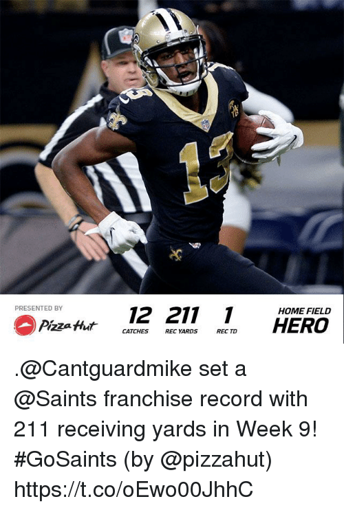 Memes, New Orleans Saints, and Home: PRESENTED BY  12 211  HOME FIELD  CATCHES REC YARDS REC TD .@Cantguardmike set a @Saints franchise record with 211 receiving yards in Week 9! #GoSaints  (by @pizzahut) https://t.co/oEwo00JhhC