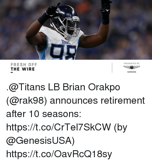 Genesis: PRESENTED BY  FRESH OFF  THE WIRE  GENESIS .@Titans LB Brian Orakpo (@rak98) announces retirement after 10 seasons: https://t.co/CrTel7SkCW (by @GenesisUSA) https://t.co/OavRcQ18sy