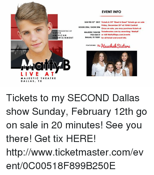 "Tix: PRESENTED BY  NO  TH  AMERICAN  EN  RTAINMENT  LIVE AT  MAJESTIC THE A TRE  DALLAS, TX  EVENT INFO  SUN FEB 12 2017 Tickets & VIP ""Meet & Greet tickets go on sale  Friday, December 23 at 10AM Centrall  DOORS 2PM SHOW 3PM  Once on sale, you may purchase tickets at  MAJESTIC THEATER  Ticketmaster.com by searching ""Martys""  1925 EUM ST or visit MattyBRaps.com/events  DALLAS, TX 75201  for all ticket and event Info.  FEATURING  Haschah,Sisters Tickets to my SECOND Dallas show Sunday, February 12th go on sale in 20 minutes!  See you there!  Get tix HERE!  http://www.ticketmaster.com/event/0C00518F899B250E"