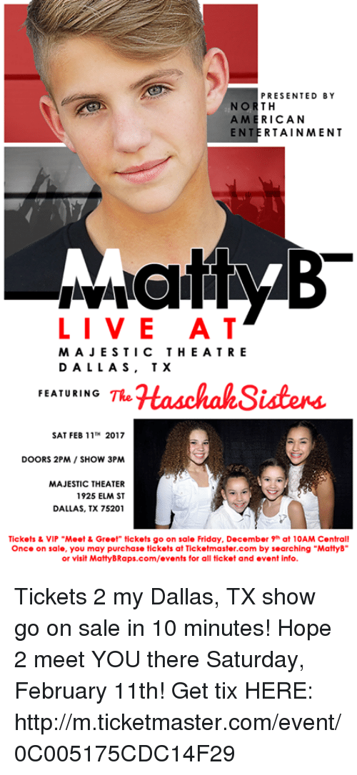 "Tix: PRESENTED BY  NORTH  AMERICAN  ENTERTAINMENT  LIVE AT  MAJESTIC THE ATRE  DALLAS, TX  HaschahSisters.  FEATURING  TRe  SAT FEB 11TH 2017  DOORS 2PM SHOW 3PM  MAJESTIC THEATER  1925 ELM ST  DALLAS, TX 75201  Tickets & VIP ""Meet & Greet"" tickets go on sale Friday, December 9 at 10AM Central!  Once on sale, you may purchase tickets at Ticketmaster.com by searching ""MattyB""  or visit MattyBRaps.com/events for all ticket and event info. Tickets 2 my Dallas, TX show go on sale in 10 minutes! Hope 2 meet YOU there Saturday, February 11th! Get tix HERE:  http://m.ticketmaster.com/event/0C005175CDC14F29"
