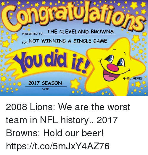 Beer, Cleveland Browns, and Football: PRESENTED TOTHE CLEVELAND BROWNS  NOT WINNING A SINGLE GAME  FOR  @NFL MEMES  2017 SEASON  DATE  Ooo 2008 Lions: We are the worst team in NFL history..   2017 Browns: Hold our beer! https://t.co/5mJxY4AZ76