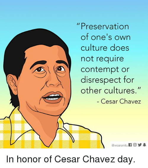 """Contemption: Preservation  of one's own  culture does  not require  Contempt or  disrespect for  other cultures.""""  Cesar Chavez  wearemitu In honor of Cesar Chavez day."""