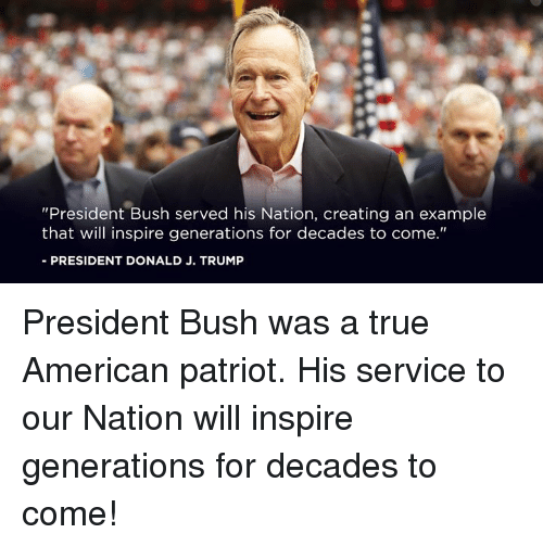 "True, American, and Trump: ""President Bush served his Nation, creating an example  that will inspire generations for decades to come.""  -PRESIDENT DONALD J. TRUMP President Bush was a true American patriot. His service to our Nation will inspire generations for decades to come!"