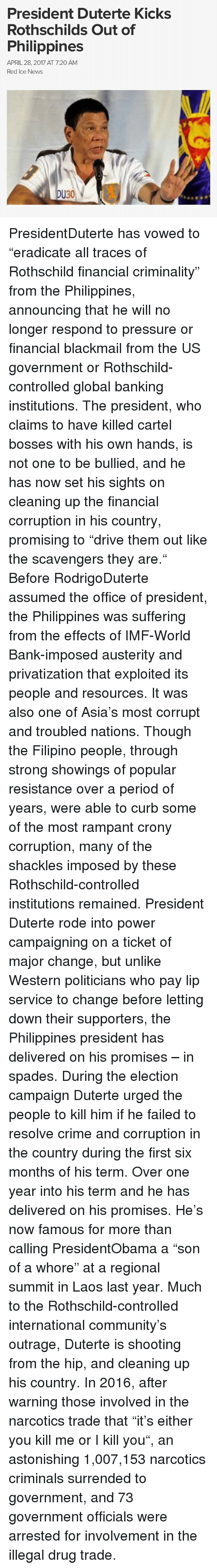 "Duterte: President Duterte Kicks  Rothschilds Out of  Philippines  APRIL 28, 2017 AT 7:20 AM  Red Ice News  DU30 PresidentDuterte has vowed to ""eradicate all traces of Rothschild financial criminality"" from the Philippines, announcing that he will no longer respond to pressure or financial blackmail from the US government or Rothschild-controlled global banking institutions. The president, who claims to have killed cartel bosses with his own hands, is not one to be bullied, and he has now set his sights on cleaning up the financial corruption in his country, promising to ""drive them out like the scavengers they are."" Before RodrigoDuterte assumed the office of president, the Philippines was suffering from the effects of IMF-World Bank-imposed austerity and privatization that exploited its people and resources. It was also one of Asia's most corrupt and troubled nations. Though the Filipino people, through strong showings of popular resistance over a period of years, were able to curb some of the most rampant crony corruption, many of the shackles imposed by these Rothschild-controlled institutions remained. President Duterte rode into power campaigning on a ticket of major change, but unlike Western politicians who pay lip service to change before letting down their supporters, the Philippines president has delivered on his promises – in spades. During the election campaign Duterte urged the people to kill him if he failed to resolve crime and corruption in the country during the first six months of his term. Over one year into his term and he has delivered on his promises. He's now famous for more than calling PresidentObama a ""son of a whore"" at a regional summit in Laos last year. Much to the Rothschild-controlled international community's outrage, Duterte is shooting from the hip, and cleaning up his country. In 2016, after warning those involved in the narcotics trade that ""it's either you kill me or I kill you"", an astonishing 1,007,153 narcotics criminals surrended to government, and 73 government officials were arrested for involvement in the illegal drug trade."