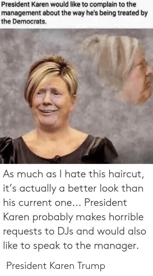 Better Look: President Karen would like to complain to the  management about the way he's being treated by  the Democrats.  As much as l hate this haircut,  it's actually a better look than  his current one... President  Karen probably makes horrible  requests to DJs and would also  like to speak to the manager. President Karen Trump