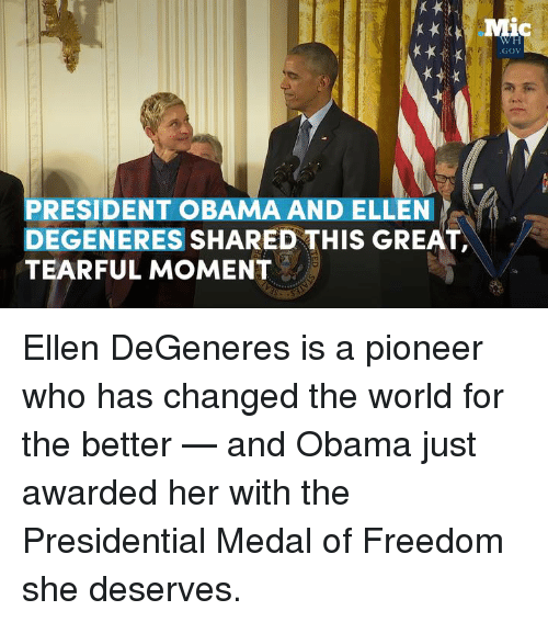 Ellen Degenerates: PRESIDENT OBAMA AND ELLEN  DEGENERES  SHARED THIS GREAT,  TEARFUL MOMENT  GOV Ellen DeGeneres is a pioneer who has changed the world for the better — and Obama just awarded her with the Presidential Medal of Freedom she deserves.