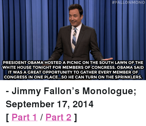 """sprinklers: PRESIDENT OBAMA HOSTED A PICNIC ON THE SOUTH LAWN OF THE  WHITE HOUSE TONIGHT FOR MEMBERS OF CONGRESS. OBAMA SAID  IT WAS A GREAT OPPORTUNITY TO GATHER EVERY MEMBER OF  CONGRESS IN ONE PLACE...SO HE CAN TURN ON THE SPRINKLERS. <p><strong>- Jimmy Fallon&rsquo;s Monologue; September 17, 2014</strong></p> <p><strong>[<a href=""""http://www.nbc.com/the-tonight-show/segments/11961"""" target=""""_blank"""">Part 1</a>/<a href=""""http://www.nbc.com/the-tonight-show/segments/11971"""" target=""""_blank"""">Part 2</a>]</strong></p>"""