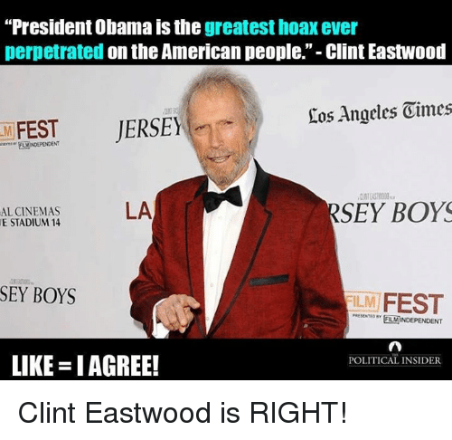 "Clint Eastwood: ""President Obama is the  greatest hoax ever  perpetrated  on the American people."" Clint Eastwood  Eos Angeles Oimes  JERSEY  FEST  RSEY BOYS  LA  AL CINEMAS  E STADIUM 14  SEY BOYS  ILM  FEST  POLITICAL INSIDER  LIKE IAGREE! Clint Eastwood is RIGHT!"