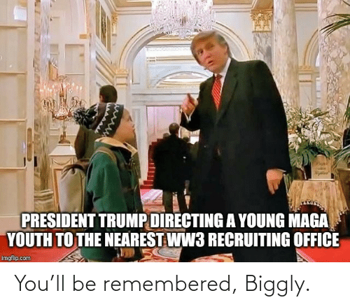 Trump: PRESIDENT TRUMP DIRECTING A YOUNG MAGA  YOUTH TO THE NEAREST WW3 RECRUITING OFFICE  imgflip.com You'll be remembered, Biggly.