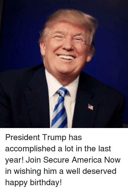 well deserved: President Trump has accomplished a lot in the last year! Join Secure America Now in wishing him a well deserved happy birthday!