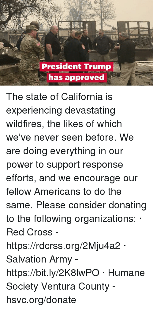 Army, California, and Cross: President Trump  has approved The state of California is experiencing devastating wildfires, the likes of which we've never seen before. We are doing everything in our power to support response efforts, and we encourage our fellow Americans to do the same.  Please consider donating to the following organizations: · Red Cross - https://rdcrss.org/2Mju4a2 · Salvation Army - https://bit.ly/2K8lwPO · Humane Society Ventura County - hsvc.org/donate