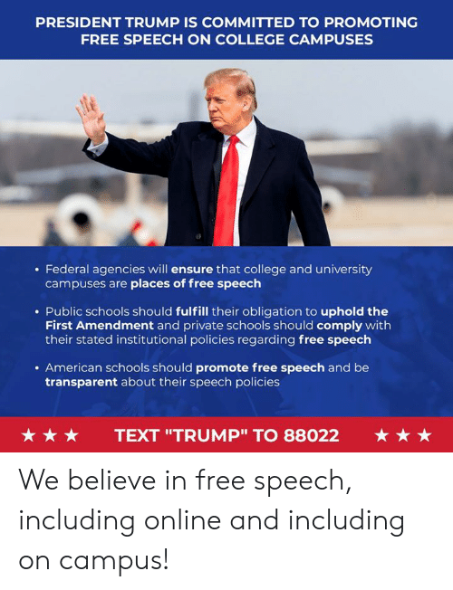 """amendment: PRESIDENT TRUMP IS COMMITTED TO PROMOTING  FREE SPEECH ON COLLEGE CAMPUSES  . Federal agencies will ensure that college and university  campuses are places of free speech  . Public schools should fulfill their obligation to uphold the  First Amendment and private schools should comply with  their stated institutional policies regarding free speech  . American schools should promote free speech and be  transparent about their speech policies  ★ ★ ★  TEXT """"TRUMP"""" TO 88022  ★ ★ ★ We believe in free speech, including online and including on campus!"""