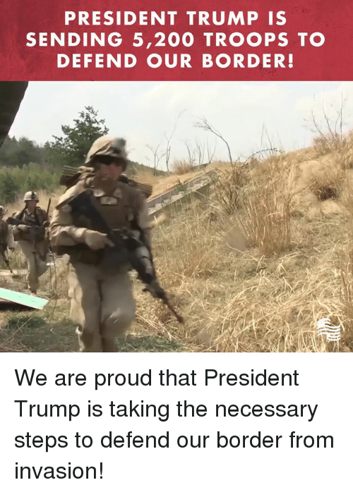 Bailey Jay, Trump, and Conservative: PRESIDENT TRUMP IS  SENDING 5,200 TROOPS TO  DEFEND OUR BORDER! We are proud that President Trump is taking the necessary steps to defend our border from invasion!