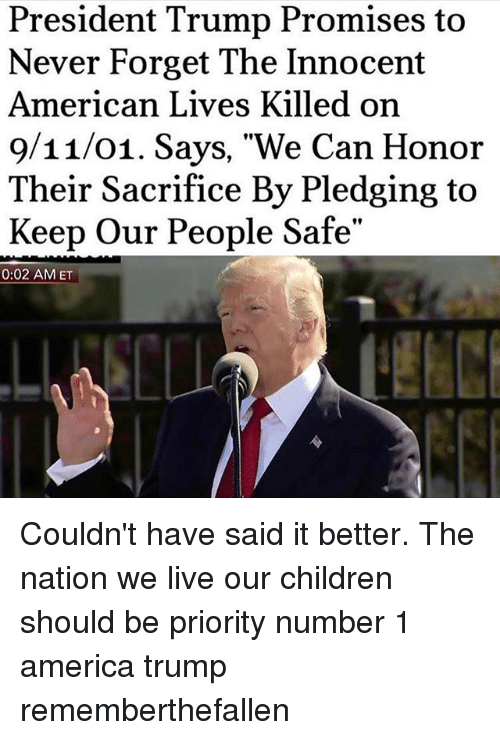 "9/11, America, and Children: President Trump Promises to  Never Forget The Innocent  American Lives Killed on  9/11/01. Says, ""We Can Honor  Their Sacrifice By Pledging to  Keep Our People Safe""  0:02 AMET Couldn't have said it better. The nation we live our children should be priority number 1 america trump rememberthefallen"
