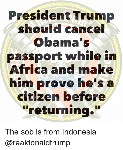 "Passport: President Trump  should cancel  Obama's  passport while in  Africa and make  him prove he's a  citizen before  ""returning."" The sob is from Indonesia @realdonaldtrump"