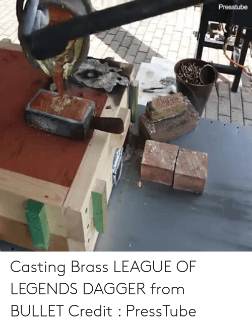 League of Legends, Girl Memes, and League: Presstube Casting Brass LEAGUE OF LEGENDS DAGGER from BULLET Credit : PressTube