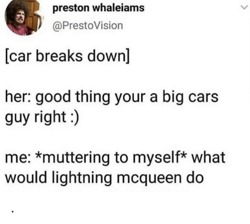 Cars, Good, and Lightning: preston whaleiams  @PrestoVision  [car breaks down]  her: good thing your a big cars  guy right:)  me: *muttering to myself* what  would lightning mcqueen do .