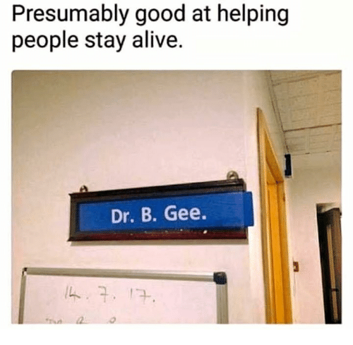 gee: Presumably good at helping  people stay alive.  Dr. B. Gee.
