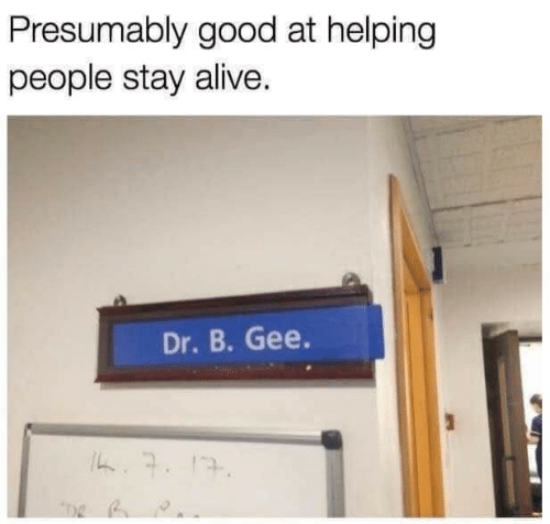 Alive, Good, and Stay Alive: Presumably good at helping  people stay alive.  Dr.B. Gee.