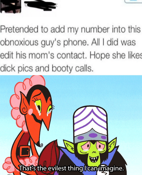Evilest Thing: Pretended to add my number into this  obnoxious guy's phone. All I did was  edit his mom's contact. Hope she likes  dick pics and booty calls.  That's the evilest thing lcaninmagine.