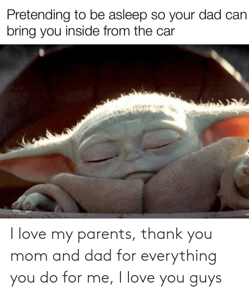Love My: Pretending to be asleep so your dad can  bring you inside from the car I love my parents, thank you mom and dad for everything you do for me, I love you guys