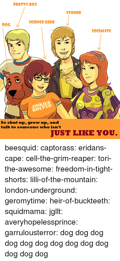 Hello, Shut Up, and Target: PRETTY BOY  STONER  SCIENCE GEEK  DOG  SOCIALITE  NKIES  So shut up, grow up, and  talk to someone who isn't  JUST LIKE YOU. beesquid:  captorass:  eridans-cape:  cell-the-grim-reaper:  tori-the-awesome:  freedom-in-tight-shorts:  lilli-of-the-mountain:  london-underground:  geromytime:  heir-of-buckteeth:  squidmama:  jgllt:  averyhopelessprince:  garrulousterror:  dog  dog  dog  dog  dog  dog  dog  dog  dog  dog  dog  dog  dog