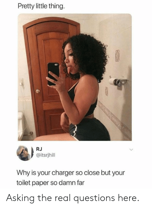 Dank, The Real, and Asking: Pretty little thing.  RJ  @itsrjhill  Why is your charger so close but your  toilet paper so damn far Asking the real questions here.