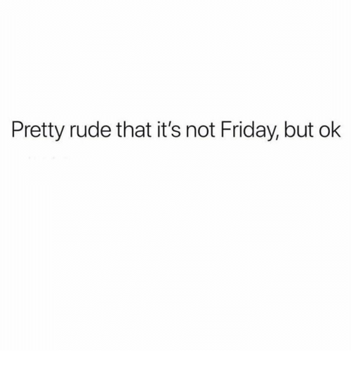 Friday, Memes, and Rude: Pretty rude that it's not Friday, but ok