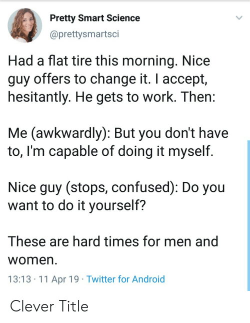 Android, Confused, and Twitter: Pretty Smart Science  @prettysmartsci  Had a flat tire this morning. Nice  guy offers to change it. I accept,  hesitantly. He gets to work. Then  Me (awkwardly): But you don't have  to, l'm capable of doing it myself.  Nice guy (stops, confused): Do you  want to do it yourself?  These are hard times for men and  Women  13:13.11 Apr 19 Twitter for Android Clever Title