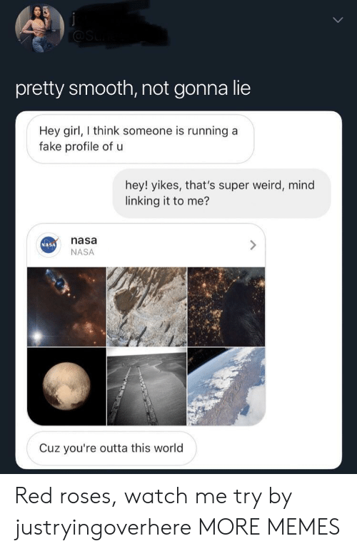 Dank, Fake, and Memes: pretty smooth, not gonna lie  Hey girl, think someone is running a  fake profile of u  hey! yikes, that's super weird, mind  linking it to me?  nasa  NASA  NASA  Cuz you're outta this world Red roses, watch me try by justryingoverhere MORE MEMES