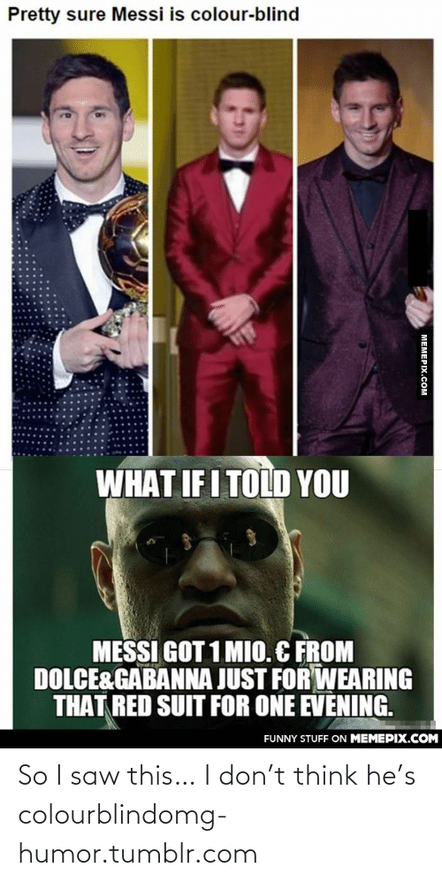 What If I Told: Pretty sure Messi is colour-blind  WHAT IF I TOLD YOU  MESSI GOT 1 MIO. C FROM  DOLCE&GABANNA JUST FOR WEARING  THAT RED SUIT FOR ONE EVENING.  FUNNY STUFF ON MEMEPIX.COM  МЕМЕРХ.Сом So I saw this… I don't think he's colourblindomg-humor.tumblr.com
