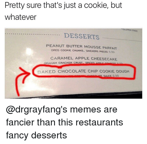 fanciness: Pretty sure that's just a cookie, but  whatever  DESSERTS  PEANUT BUTTER MOUSSE PARFAIT  OREO COOKIE. CHUNKS. SNICKERS PIECES 699  CARAMEL APPLE CHEESECAKE  GRAHAM CRACKER CRUST  SPCED App F co trac  BAKED CHOCOLATE CHIP COOKIE DOUGH  SAICE 399 @drgrayfang's memes are fancier than this restaurants fancy desserts