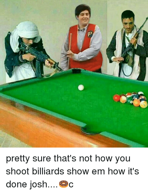 Memes, 🤖, and How: pretty sure that's not how you shoot billiards show em how it's done josh....🍩c