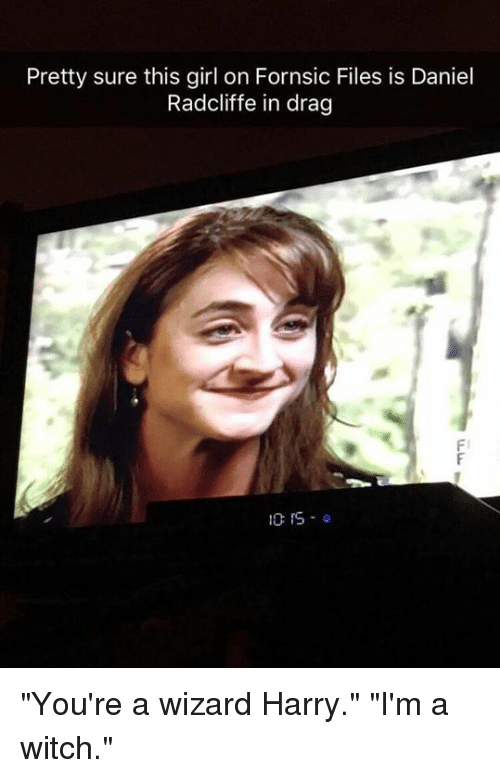 """Daniel Radcliffe, Dank, and Girl: Pretty sure this girl on Fornsic Files is Daniel  Radcliffe in drag  Fl  10:15.0 """"You're a wizard Harry."""" """"I'm a witch."""""""