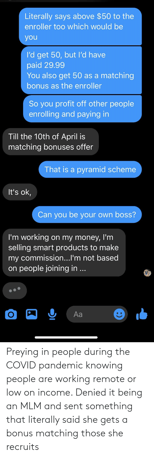 remote: Preying in people during the COVID pandemic knowing people are working remote or low on income. Denied it being an MLM and sent something that literally said she gets a bonus matching those she recruits