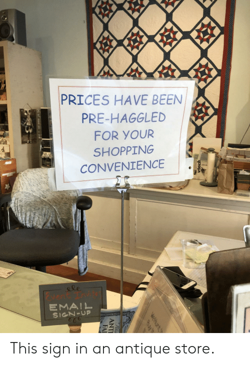 sign in: PRICES HAVE BEEN  PRE-HAGGLED  FOR YOUR  SHOPPING  CONVENIENCE  &le  vent Tnvit  EMAIL  SIGN-UP  vtech  WeHunt t  Buy it  Pela  ANTI  FAI This sign in an antique store.
