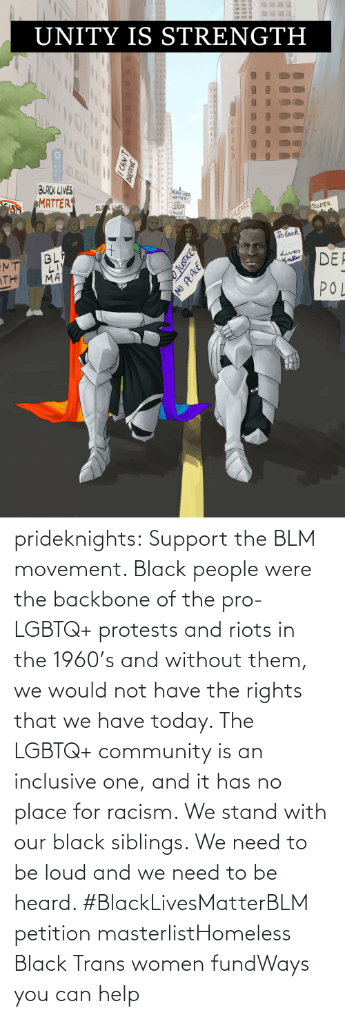 trans: prideknights:  Support the BLM movement. Black people were the backbone of the pro-LGBTQ+ protests and riots in the 1960's and without them, we would not have the rights that we have today. The LGBTQ+ community is an inclusive one, and it has no place for racism. We stand with our black siblings. We need to be loud and we need to be heard. #BlackLivesMatterBLM petition masterlistHomeless Black Trans women fundWays you can help