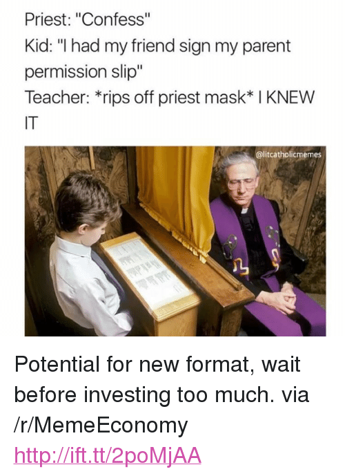 "Teacher, Too Much, and Http: Priest: ""Confess""  Kid: ""I had my friend sign my parent  permission slip""  Teacher: *rips off priest mask* I KNEW  IT  @litcatholicmemes  1 <p>Potential for new format, wait before investing too much. via /r/MemeEconomy <a href=""http://ift.tt/2poMjAA"">http://ift.tt/2poMjAA</a></p>"