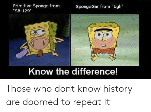 """Spongegar: Primitive Sponge from  """"SB-129  SpongeGar from """"Ugh  Know the difference! Those who dont know history are doomed to repeat it"""