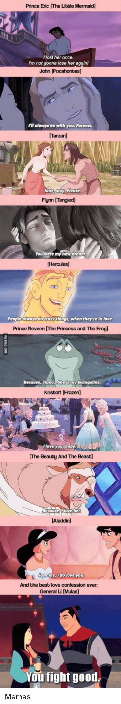 Aladdin, Crazy, and Frozen: Prince Eric [The Litble Mermaid]  lost her once.  I'm not gonna lose her again!  John [Pocahontas]  'll always be with you. Forever  [Tarzan]  Jane,stay, Please  Flynn [Tangled)  ou were my new dream  Hercules]  People always do crazy things, when they're in love  Prince Neveen [The Princess and The Frogl  Because, Tiana.. She lis my Evangeline  Kristoff [Frozen  love you, babyO  The Beauty And The Beast]  Becauserttoveher  Aladdin]  asmine, i do love you  And the best love confession ever:  General Li [Mulan]  You fight good Memes