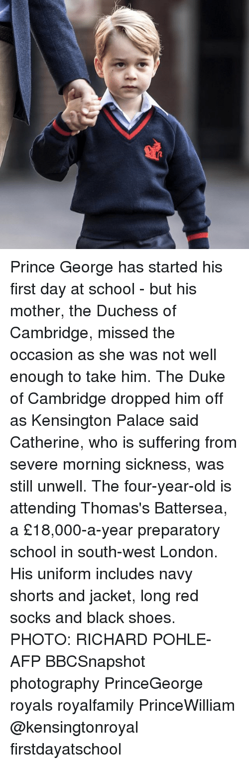richards: Prince George has started his first day at school - but his mother, the Duchess of Cambridge, missed the occasion as she was not well enough to take him. The Duke of Cambridge dropped him off as Kensington Palace said Catherine, who is suffering from severe morning sickness, was still unwell. The four-year-old is attending Thomas's Battersea, a £18,000-a-year preparatory school in south-west London. His uniform includes navy shorts and jacket, long red socks and black shoes. PHOTO: RICHARD POHLE-AFP BBCSnapshot photography PrinceGeorge royals royalfamily PrinceWilliam @kensingtonroyal firstdayatschool