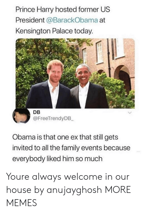us president: Prince Harry hosted former US  President @BarackObama at  Kensington Palace today.  DB  @FreeTrendyDB  Obama is that one ex that still gets  invited to all the family events because  everybody liked him so much Youre always welcome in our house by anujayghosh MORE MEMES