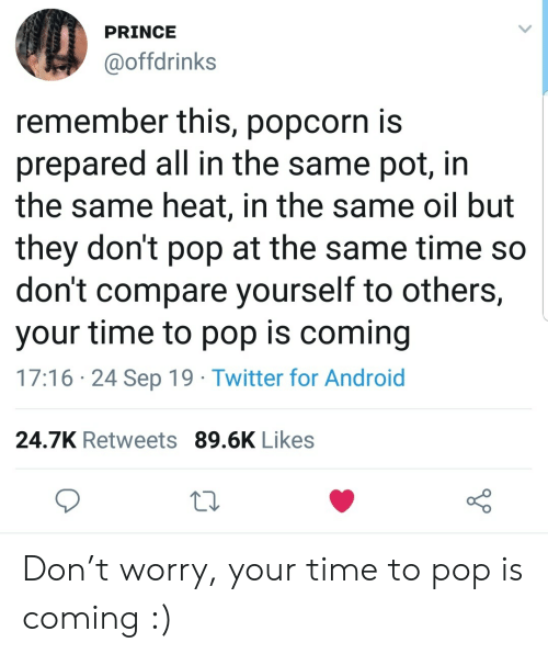 pot: PRINCE  @offdrinks  remember this, popcorn is  prepared all in the same pot, in  the same heat, in the same oil but  they don't pop at the same time so  don't compare yourself to others,  your time to pop is coming  17:16 24 Sep 19 Twitter for Android  24.7K Retweets 89.6K Likes Don't worry, your time to pop is coming :)