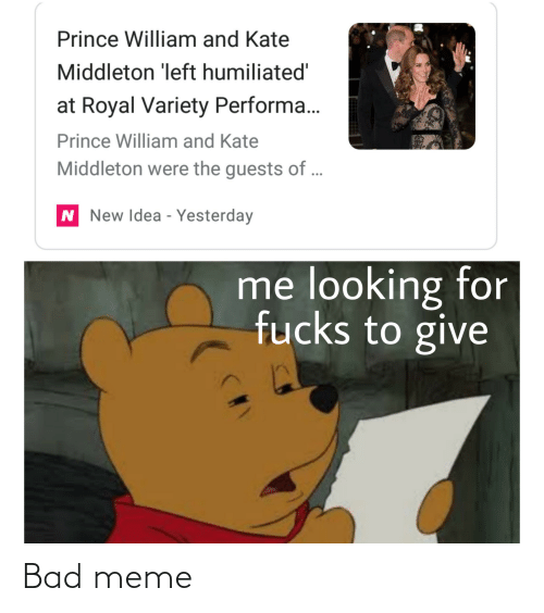 Bad, Meme, and Prince: Prince William and Kate  Middleton 'left humiliated'  at Royal Variety Performa..  Prince William and Kate  Middleton were the guests of ...  N New Idea - Yesterday  me looking for  fucks to give Bad meme